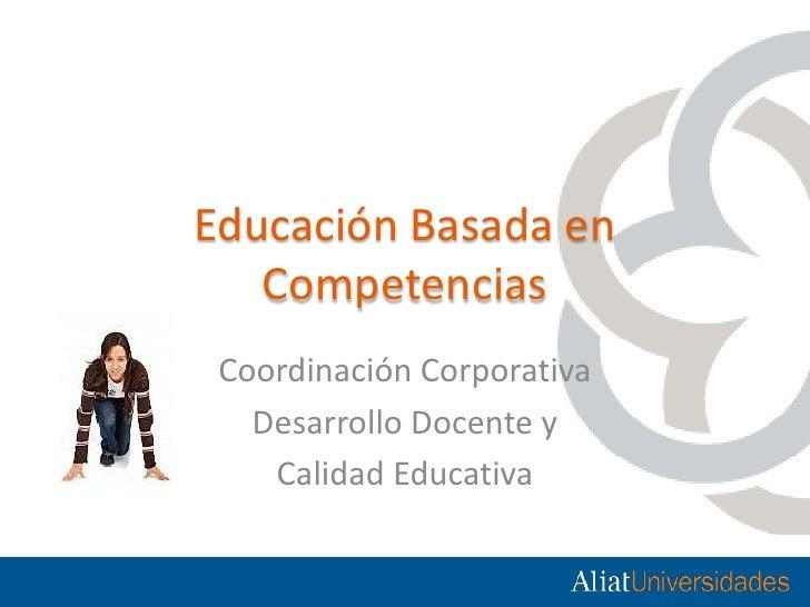 Educación Basada en Competencias <br />Coordinación Corporativa  <br />Desarrollo Docente y <br />Calidad Educativa<br />