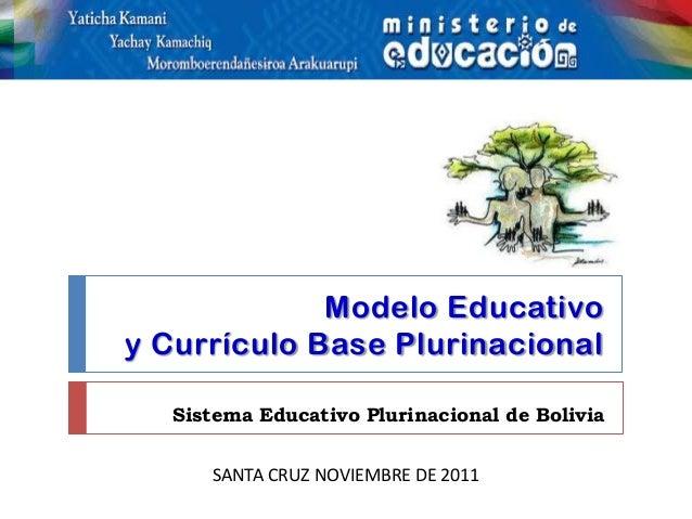 Modelo Educativoy Currículo Base Plurinacional   Sistema Educativo Plurinacional de Bolivia      SANTA CRUZ NOVIEMBRE DE 2...