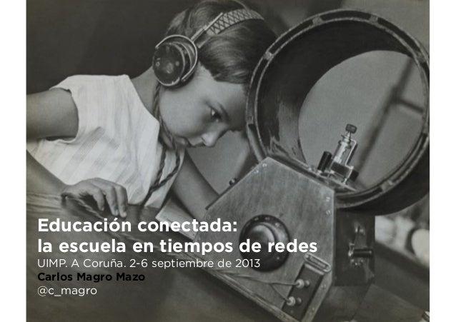 Educación conectada: la escuela en tiempos de redes UIMP. A Coruña. 2-6 septiembre de 2013 Carlos Magro Mazo @c_magro