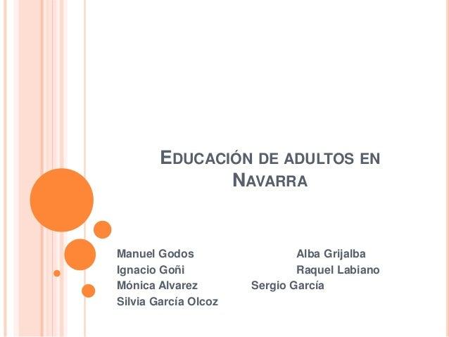 EDUCACIÓN DE ADULTOS EN NAVARRA Manuel Godos Alba Grijalba Ignacio Goñi Raquel Labiano Mónica Alvarez Sergio García Silvia...