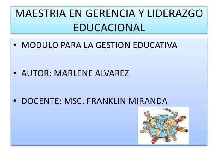 MAESTRIA EN GERENCIA Y LIDERAZGO          EDUCACIONAL• MODULO PARA LA GESTION EDUCATIVA• AUTOR: MARLENE ALVAREZ• DOCENTE: ...