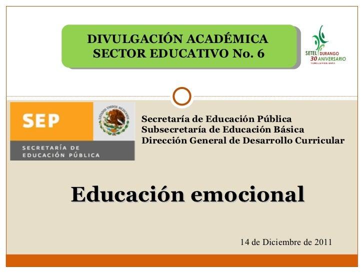 Educación emocional DIVULGACIÓN ACADÉMICA  SECTOR EDUCATIVO No. 6 14 de Diciembre de 2011 Secretaría de Educación Pública ...