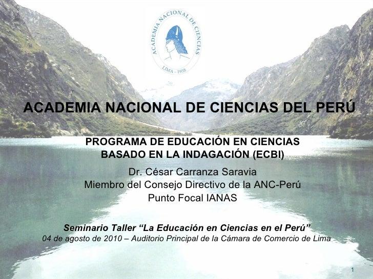 ACADEMIA NACIONAL DE CIENCIAS DEL PERÚ PROGRAMA DE EDUCACIÓN EN CIENCIAS BASADO EN LA INDAGACIÓN (ECBI) Dr. César Carranza...