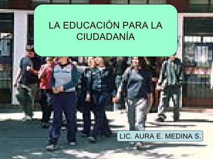 LA EDUCACIÓN PARA LA CIUDADANÍA LIC. AURA E. MEDINA S.