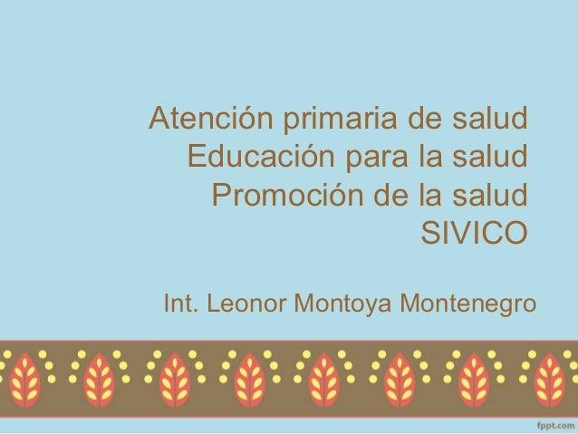 Atención primaria de salud  Educación para la salud    Promoción de la salud                   SIVICOInt. Leonor Montoya M...