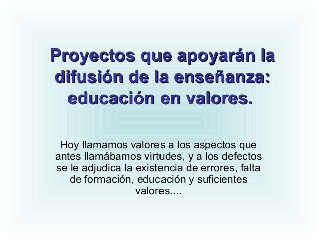 Proyectos que apoyarán laProyectos que apoyarán la difusión de la enseñanza:difusión de la enseñanza: educación en valores...