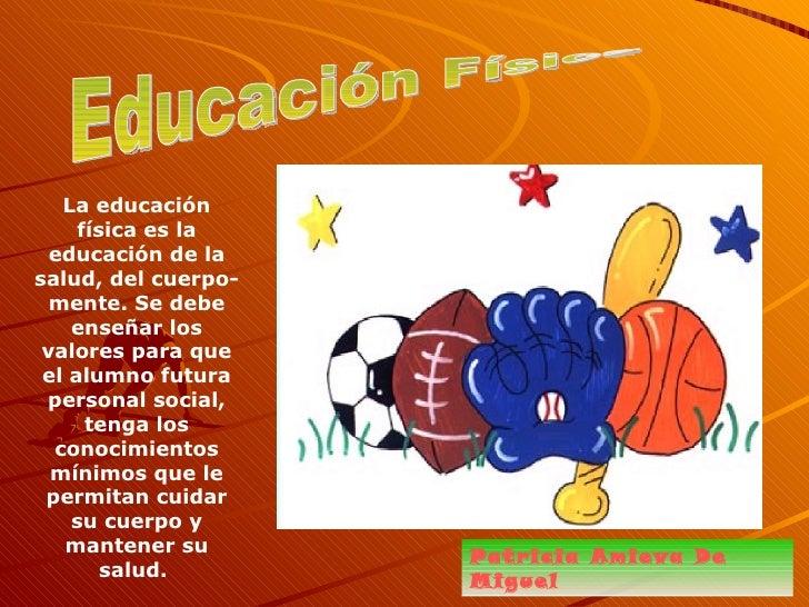 Educación Física Patricia Amieva De Miguel La educación física es la educación de la salud, del cuerpo-mente. Se debe ense...