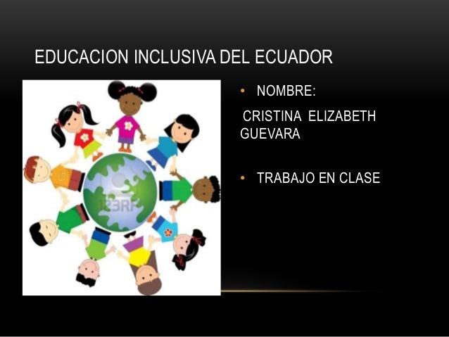 EDUCACION INCLUSIVA DEL ECUADOR • NOMBRE:  CRISTINA ELIZABETH GUEVARA • TRABAJO EN CLASE