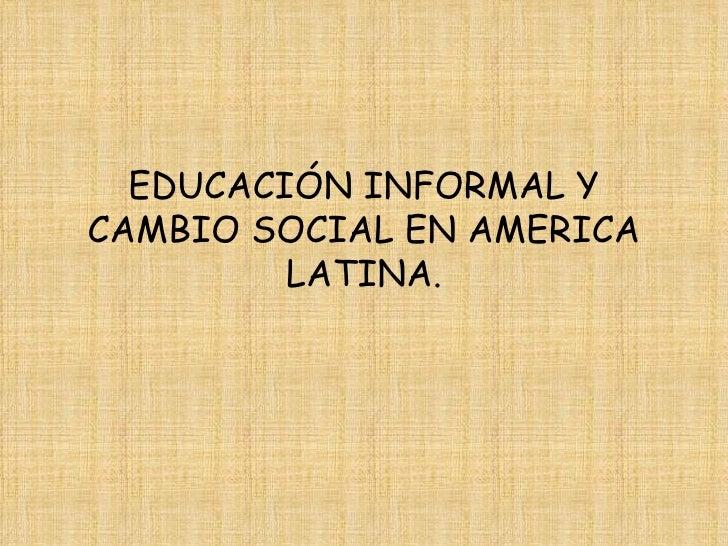 EDUCACIÓN INFORMAL Y CAMBIO SOCIAL EN AMERICA LATINA.