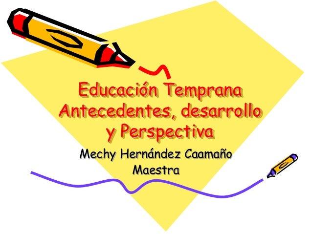 Educación Temprana Antecedentes, desarrollo y Perspectiva Mechy Hernández Caamaño Maestra