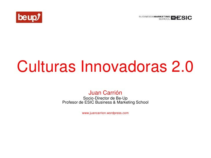 Culturas Innovadoras 2.0                    Juan Carrión                 Socio-Director de Be-Up      Profesor de ESIC Bus...