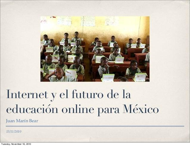 15/11/2010 Internet y el futuro de la educación online para México Juan Marín Bear Tuesday, November 16, 2010