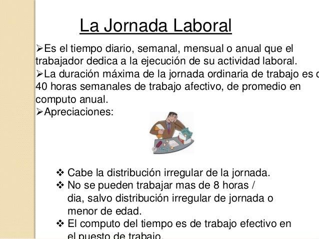 La Jornada LaboralEs el tiempo diario, semanal, mensual o anual que eltrabajador dedica a la ejecución de su actividad la...
