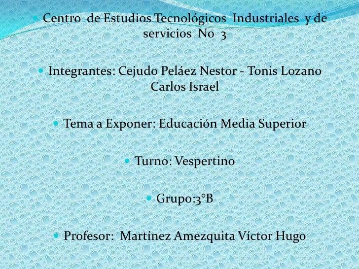 Centro  de Estudios Tecnológicos  Industriales  y de servicios  No  3<br />Integrantes: Cejudo Peláez Nestor - Tonis Lozan...