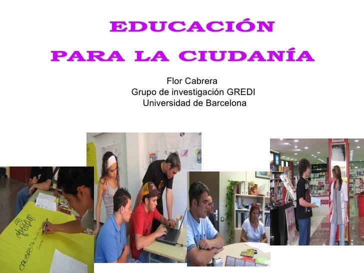 EDUCACIÓN PARA LA CIUDANÍA Flor Cabrera  Grupo de investigación GREDI Universidad de Barcelona
