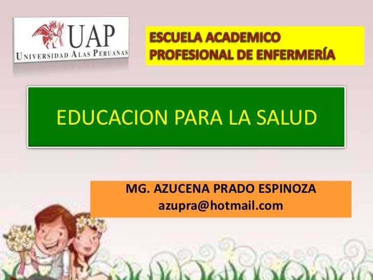 EDUCACION PARA LA SALUD      MG. AZUCENA PRADO ESPINOZA           azupra@hotmail.com