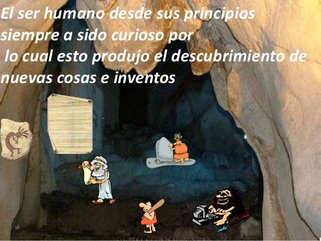 El ser humano desde sus principiossiempre a sido curioso por lo cual esto produjo el descubrimiento denuevas cosas e inven...