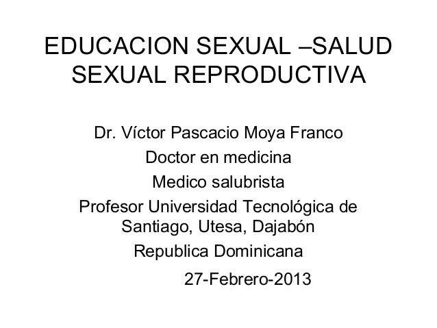 EDUCACION SEXUAL –SALUD  SEXUAL REPRODUCTIVA    Dr. Víctor Pascacio Moya Franco           Doctor en medicina            Me...