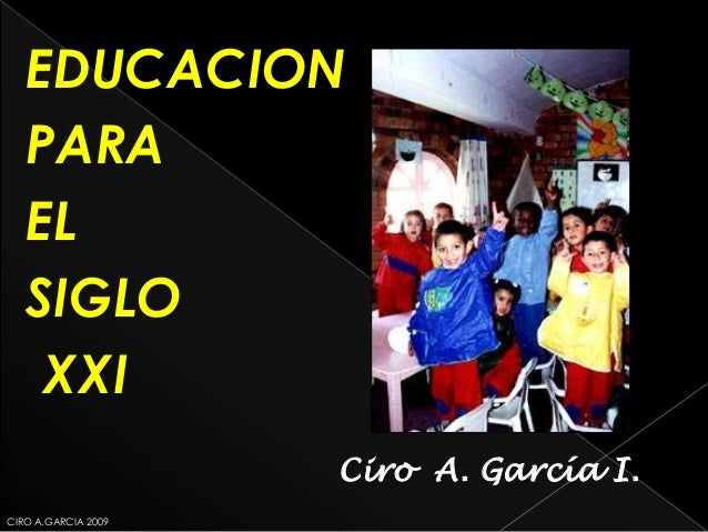 EDUCACION   PARA   EL   SIGLO    XXI                     Ciro A. García I.CIRO A.GARCIA 2009