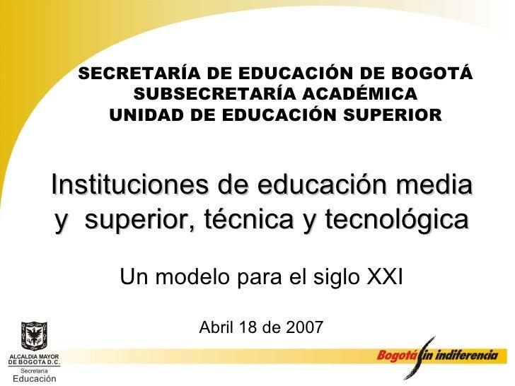 Instituciones de educación media y  superior, técnica y tecnológica Un modelo para el siglo XXI Abril 18 de 2007 SECRETARÍ...