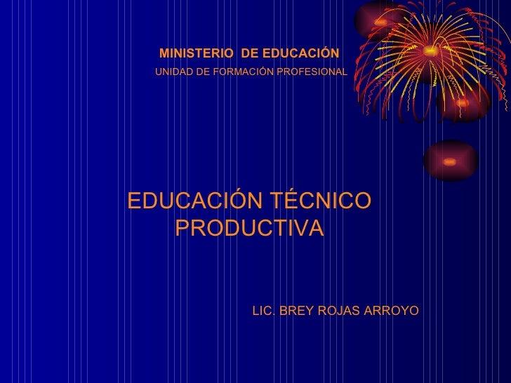 MINISTERIO  DE EDUCACIÓN UNIDAD DE FORMACIÓN PROFESIONAL EDUCACIÓN TÉCNICO PRODUCTIVA LIC. BREY ROJAS ARROYO