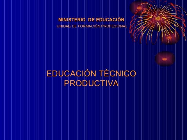 MINISTERIO  DE EDUCACIÓN UNIDAD DE FORMACIÓN PROFESIONAL EDUCACIÓN TÉCNICO PRODUCTIVA