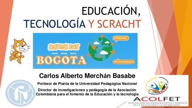 EDUCACIÓN, TECNOLOGÍA Y SCRACHT Carlos Alberto Merchán Basabe Profesor de Planta de la Universidad Pedagógica Nacional Dir...