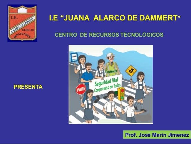"""I.E """"JUANA ALARCO DE DAMMERT""""Prof. José Marín JimenezCENTRO DE RECURSOS TECNOLÓGICOSPRESENTA"""