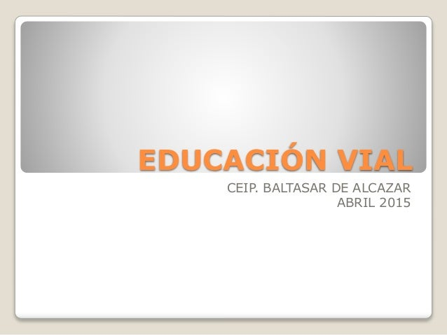 EDUCACIÓN VIAL CEIP. BALTASAR DE ALCAZAR ABRIL 2015
