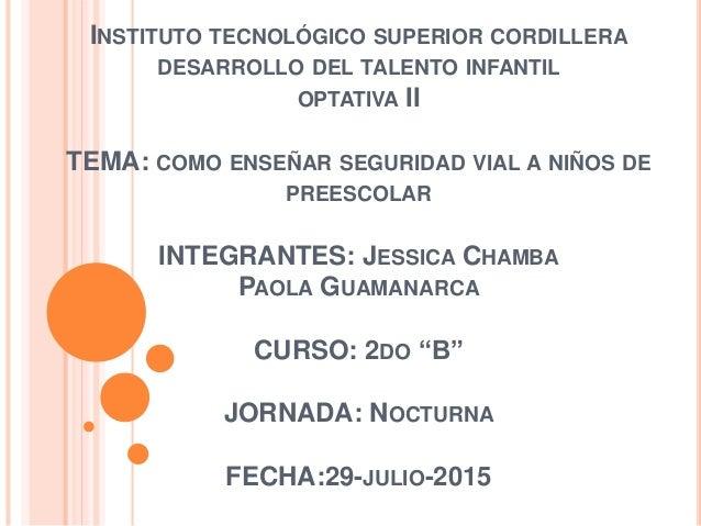 INSTITUTO TECNOLÓGICO SUPERIOR CORDILLERA DESARROLLO DEL TALENTO INFANTIL OPTATIVA II TEMA: COMO ENSEÑAR SEGURIDAD VIAL A ...