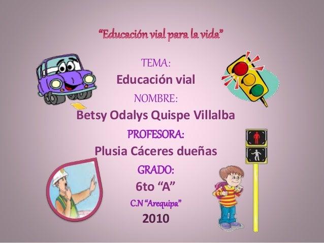 "TEMA: Educación vial NOMBRE: Betsy Odalys Quispe Villalba PROFESORA: Plusia Cáceres dueñas GRADO: 6to ""A"" C.N ""Arequipa"" 2..."