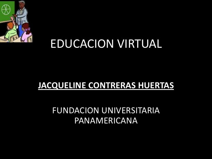 EDUCACION VIRTUAL<br />JACQUELINE CONTRERAS HUERTAS<br />FUNDACION UNIVERSITARIA PANAMERICANA<br />