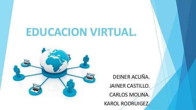 EDUCACION VIRTUAL. DEINER ACUÑA. JAINER CASTILLO. CARLOS MOLINA. KAROL RODRUIGEZ.