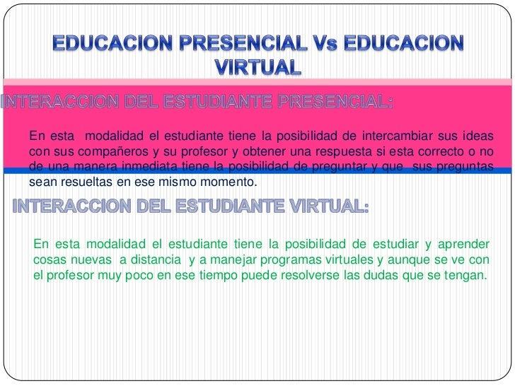 En esta modalidad el estudiante tiene la posibilidad de intercambiar sus ideascon sus compañeros y su profesor y obtener u...