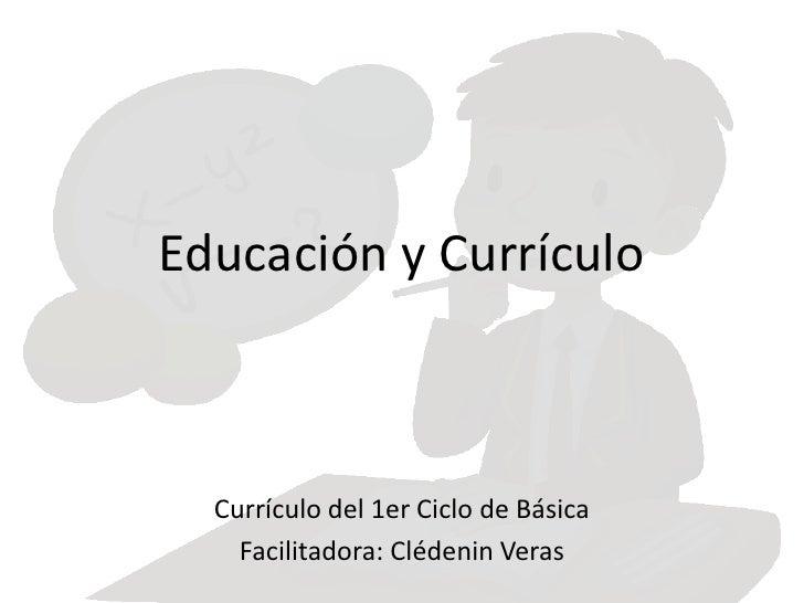 Educación y Currículo  Currículo del 1er Ciclo de Básica    Facilitadora: Clédenin Veras