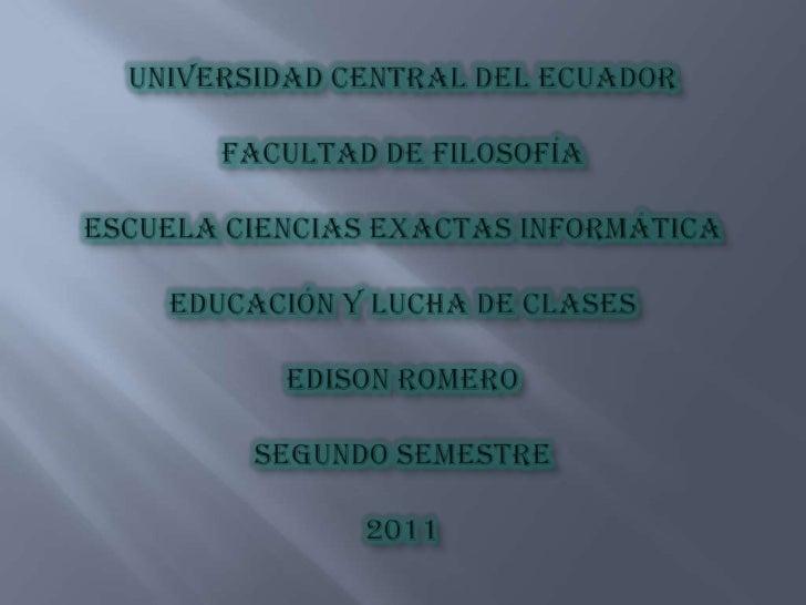 Universidad Central del EcuadorFacultad de FilosofíaEscuela Ciencias Exactas InformáticaEducación y Lucha de Clases Edison...