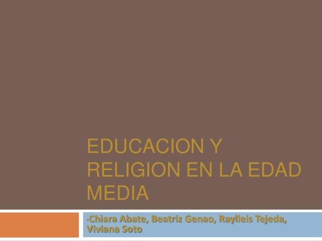 EDUCACION Y RELIGION EN LA EDAD MEDIA Chiara Abate, Beatriz Genao, Raylleis Tejeda, Viviana Soto •