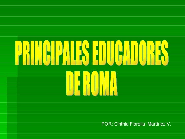 PRINCIPALES EDUCADORES DE ROMA POR: Cinthia Fiorella  Martínez V.