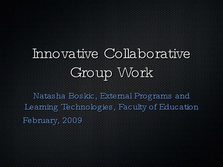Innovative Collaborative Group Work <ul><li>Natasha Boskic, External Programs and Learning Technologies, Faculty of Educat...