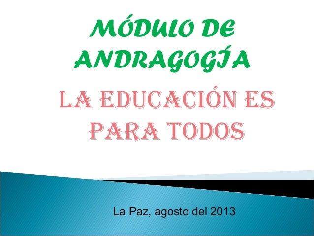 MÓDULO DE ANDRAGOGÍA La Paz, agosto del 2013 La Educación Es para todos
