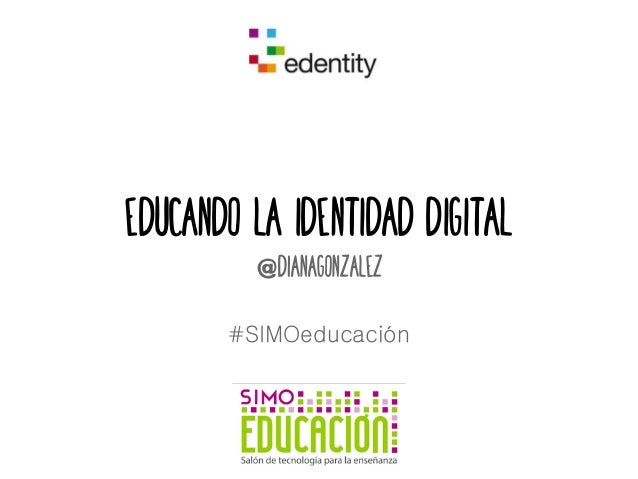 Educando la identidad digital  @dianagonzalez  #SIMOeducación