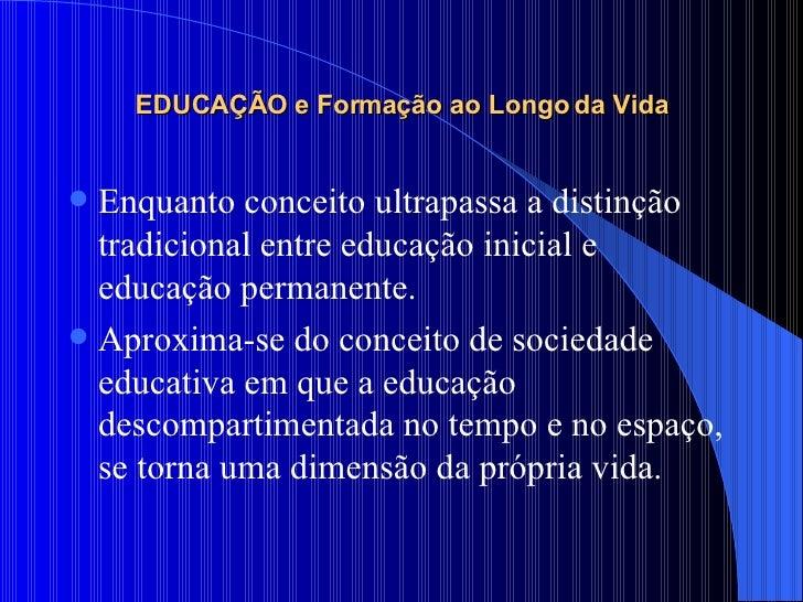 EDUCAÇÃO e Formação ao Longo da Vida <ul><li>Enquanto conceito ultrapassa a distinção tradicional entre educação inicial e...