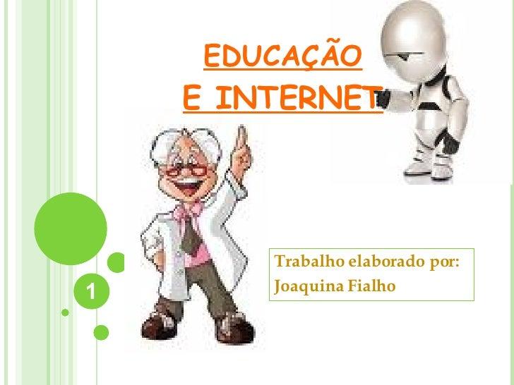 EDUCAÇÃO E INTERNET Trabalho elaborado por: Joaquina Fialho