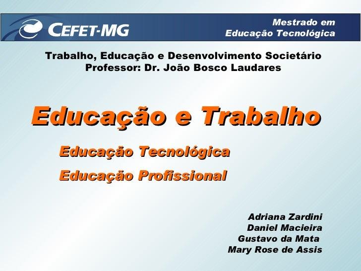 Educação e Trabalho Educação Tecnológica Educação Profissional  Adriana Zardini Daniel Macieira Gustavo da Mata  Mary Rose...