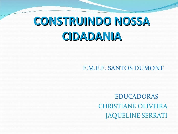 <ul><li>CONSTRUINDO NOSSA CIDADANIA </li></ul><ul><li>E.M.E.F. SANTOS DUMONT </li></ul><ul><li>EDUCADORAS  </li></ul><ul><...