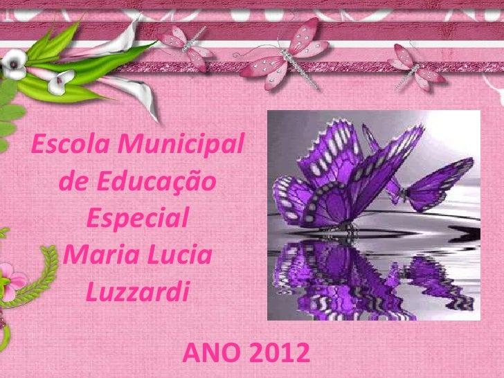 Escola Municipal  de Educação    Especial  Maria Lucia    Luzzardi           ANO 2012