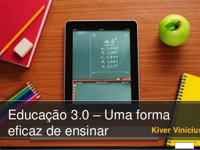 Educação 3.0 – Uma forma eficaz de ensinar Kiver Vinicius