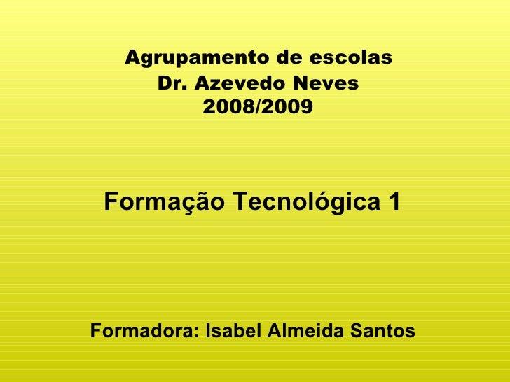 Agrupamento de escolas  Dr. Azevedo Neves  2008/2009 Formação Tecnológica 1 Formadora: Isabel Almeida Santos