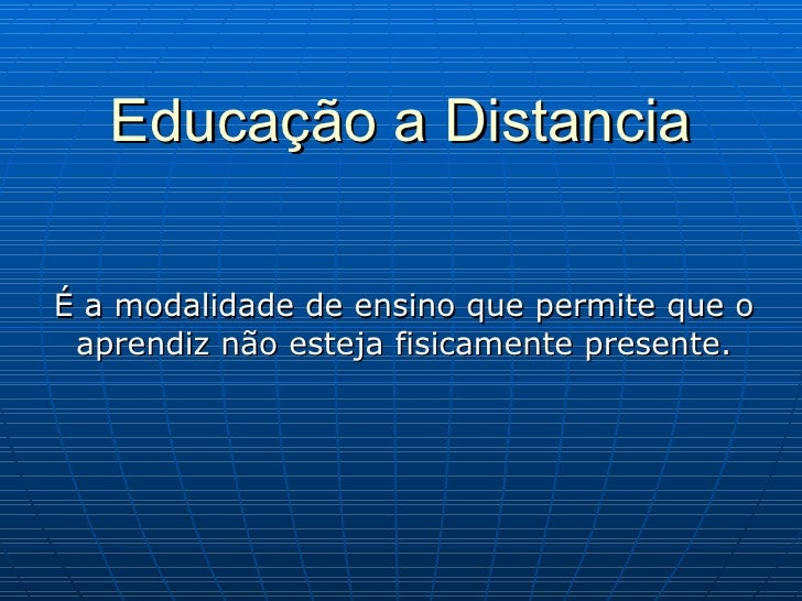Educação a Distancia É a modalidade de ensino que permite que o aprendiz não esteja fisicamente presente.