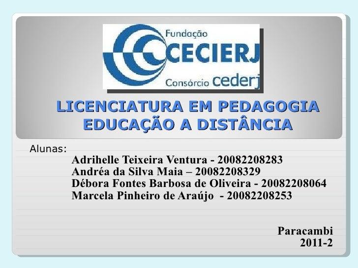LICENCIATURA EM PEDAGOGIA EDUCAÇÃO A DISTÂNCIA Alunas:  Adrihelle Teixeira Ventura - 20082208283 Andréa da Silva Maia – 20...